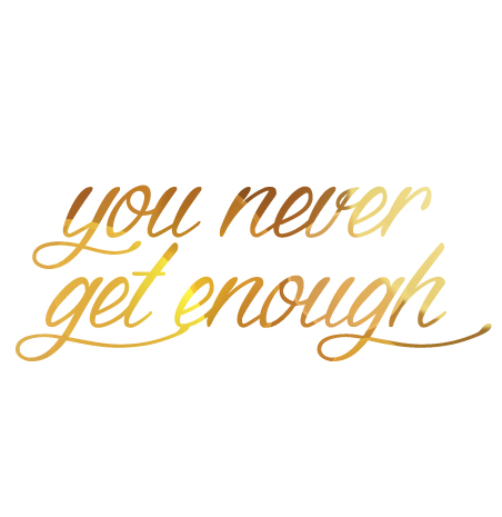 you-never-get-enough